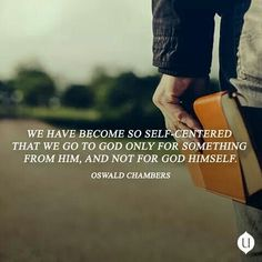 We have become so self-centered that we go to God only for something from Him, and not for God Himself.  Oswald Chambers