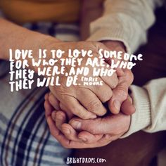"""""""Love is to love someone for who they are, who they were, and who they will be."""" ~ Chris Moore"""
