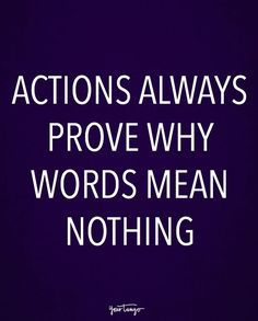 """""""Actions always prove why words mean nothing."""""""