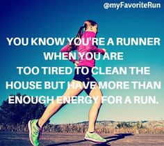 You know you're a runner when you are too tired to clean the house but have more than enough energy for a run.