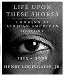 Life upon these shores : looking at African American history, 1513-2008 / Henry Louis Gates