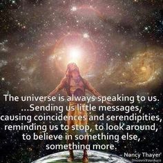 The Universe is Always speaking to us . Sending us little messages, causing coincidences and serendipities, reminding us to stop, to look around, to believe in something else something more ~ Nancy Thayer (via Sun Gazing) Spiritual Awakening, Spiritual Quotes, Awakening Quotes, Spiritual Path, Spiritual Growth, Spiritual Medium, Spiritual Enlightenment, Healing Quotes, Mantra