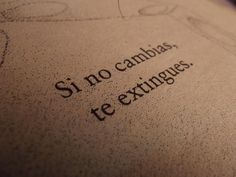 Si no cambias, te extingues. /f you do not change, you extinguish Book Quotes, Words Quotes, Me Quotes, More Than Words, Some Words, Frases Tumblr, Love Phrases, Pretty Quotes, Spanish Quotes