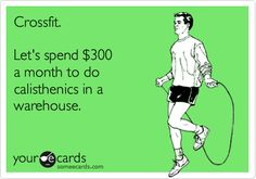 Funny Sports Ecard: Crossfit. Let's spend $300 a month to do calisthenics in a warehouse.