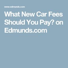 What New Car Fees Should You Pay? on Edmunds.com