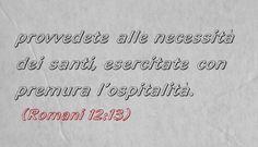 provvedete alle necessità dei santi, esercitate con premura l'ospitalità. (Romani 12:13)