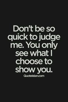 Don't be so quick to me. You only see what I choose to show you. Don't be so quick to judge me. You only see what I choose to show you. Motivacional Quotes, Great Quotes, Words Quotes, Quotes To Live By, Funny Quotes, Inspirational Quotes, Sayings, Insightful Quotes, Judge Quotes