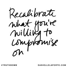 Recalibrate what you're willing to compromise on. Your inbox wants @DanielleLaPorte's #Truthbombs. Get some: http://www.daniellelaporte.com/truthbomb/