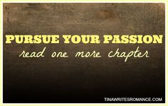 Pursue your passion, read one more chapter.