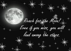 """""""Reach for the moon! Even if you miss, you will land among the stars!"""" One of my all time FAVORITE quotes."""