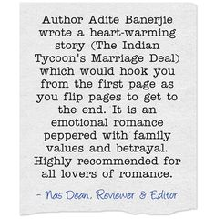 Author Adite Banerjie wrote a heart-warming story (The Indian Tycoon's Marriage Deal) which would hook you from the first page as you flip pages to get to the end. It is an emotional romance peppered with family values and betrayal. Highly recommended for all lovers of romance.