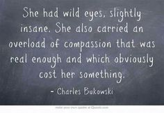 She had wild eyes, full of compassion that was real enough and obviously cost her something. - Charles Bukowski