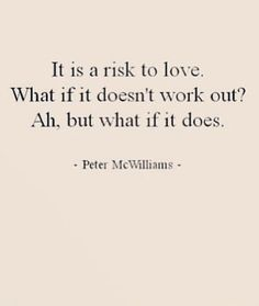 It is a risk to love. what if it doesn't work out? ah, but what if it does? | Peter McWilliams quotes | love quotes for him crush
