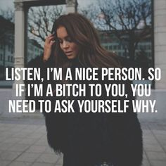 I am a nice person, so if I'm a bitch to you, you need to ask yourself why. #bosslady #bosswoman #bosschick