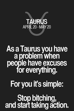 As a Taurus you have a problem when people have excuses for everything. For you it's simple: Stop bitching, and start taking action. Taurus | Taurus Quotes | Taurus Zodiac Signs