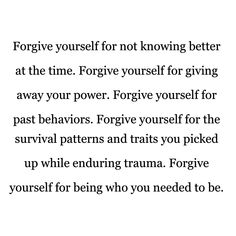 Forgive yourself for the patterns and behaviours you picked up while enduring trauma. Some pain can change us and make us behave in ways that we wouldn't had we not experienced the trauma that changed us. Motivacional Quotes, Life Quotes, Past Quotes, Lesson Quotes, People Quotes, Music Quotes, Wisdom Quotes, The Words, Journaling
