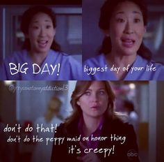 Crisrina Yang: BIG DAY! Biggest day of your life. Meredith Grey: Don't do that! Don't do the peppy maid of honor thing. It's creepy. Grey's Anatomy quotes