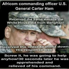 OBAMA LEARNING THAT GENERAL HAM WAS GOING TO HELP ANYHOW IN BENGHAZI HAD HIM APPREHENDED AND RELIEVED OF HIS COMMAND!