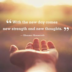 """Inspirational quote of the day: """"With the new day comes new strength and new thoughts."""" -Eleanor Roosevelt"""