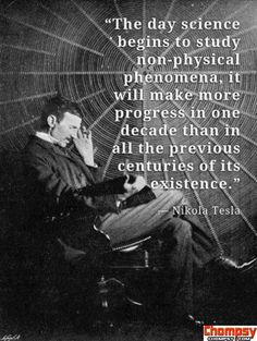 "Wisdom of Nikola Tesla: ""The day science begins to study non-physical phenomena, it will make more progress in one decade than in all the previous centuries of its existence. Einstein, Nikola Tesla Quotes, Nicola Tesla, Great Quotes, Inspirational Quotes, Motivational, A Course In Miracles, Spirit Science, E Mc2"