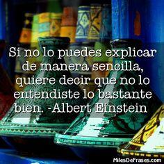 Si no lo puedes explicar de manera sencilla quiere decir que no lo entendiste lo bastante bien. -Albert Einstein