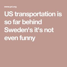 US transportation is so far behind Sweden's it's not even funny