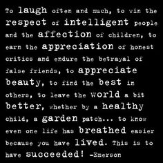 To laugh often and much, to win the respect of intelligent people and the affection of children, to earn the appreciation of honest critics and endure the betrayal of false friends, to appreciate beauty, to find the best in others, to leave the world a bit better, whether by child, a garden patch...to know even one life has breathed easier because you have lived.