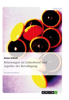 Belastungen im Lehrerberuf und Aspekte der Bewältigung.  GRIN: http://grin.to/npvib Amazon: http://grin.to/ZCFAM
