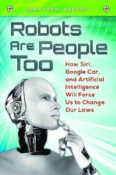 Robots Are People Too : How Siri, Google Car, and Artificial Intelligence Will Force Us to Change Our Laws