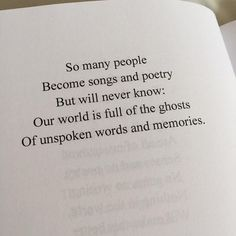 So many people Become songs and poetry But will never know: Our world is full of the ghosts Of unspoken words and memories. #quote #quotes #cite #citation #citations #wisequotes #word #words #wisewords #saying #poems #poetry
