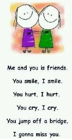 Me and you is friends. You smile, I smile. You hurt, I hurt. You cry, I cry. You jump off a bridge, I gonna miss you. Miss You Friend, Missing My Friend, Cute Quotes, Funny Quotes, Miss You Funny, Gonna Miss You, I Miss You Quotes, Just For Laughs, I Smile