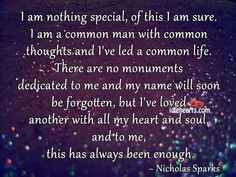 """""""I am nothing special, of this I am sure. I am a common man with common thoughts and I've led a common life. There are no monuments dedicated to me and my name will soon be forgotten, but I've loved another with all my heart and soul, and to me, this has always been enough.."""" - Google Search"""
