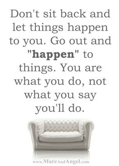 """Always remember that the task ahead of you is never greater than the strength within you.  Do what's right, not what's easy.  Your dreams are worth it.  So don't sit back and let things happen to you.  Go out and happen to things.  You are what you do, not what you say you'll do.  Stop saying """"I wish"""" and start saying """"I will.""""  Turn your cant's into cans and your dreams into plans. - via: http://www.marcandangel.com/2014/03/10/30-must-dos-while-youre-young-enough-to-read-this/"""