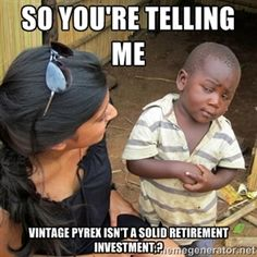 So you're telling me Vintage Pyrex isn't a solid retirement investment,? | skeptical black kid