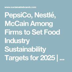PepsiCo, Nestlé, McCain Among Firms to Set Food Industry Sustainability Targets for 2025 | Sustainable Brands