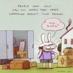Pessoas que só te ligam quando precisam de alguma coisa, não são seus amigos.