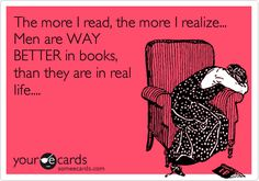 The more I read, the more I realize... Men are WAY BETTER in books, than they are in real life....