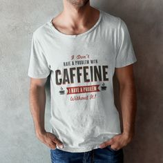 I don't have a problem with Caffeine, I have a problem without it!  Available in multiple colors.  #caffeine #coffeeproblems #coffee #coffeeart #coffeeshirt #caffeineshirt #funnygift #funnyquote