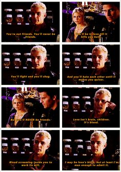 "Spike:  ""Love isn't brains, children, it's blood. Blood screaming inside you to work its will. I may be love's bitch, but at least I'm man enough to admit it.""  BtVS"