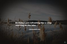 Birthday's are refreshing like a crisp morning on the lake.