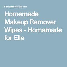 Homemade Makeup Remover Wipes - Homemade for Elle