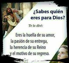 ¿Sabes quien eres para Dios? Te lo diré: Eres la huella de su amor, la pasión de su entrega, la herencia de su Reino y el motivo de su regreso.