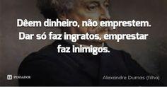 Dêem dinheiro, não emprestem. Dar só faz ingratos, emprestar faz inimigos. — Alexandre Dumas (filho)