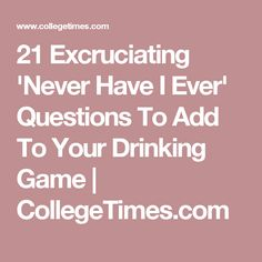 21 Excruciating 'Never Have I Ever' Questions To Add To Your Drinking Game | CollegeTimes.com