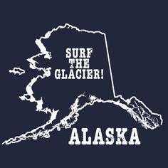 Alaska state slogan shirt SURF THE GLACIER by StateSloganTees $18.00