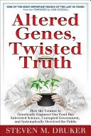 Altered Genes, Twisted Truth:   (How the Venture to Genetically Engineer Our Food Has Subverted Science, Corrupted Government, and Systematically Deceived the Public) = Steven M. Druker