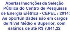 O Centro de Pesquisas de Energia Elétrica - CEPEL, associação civil sem fins lucrativos, com sede na cidade do Rio de Janeiro, divulga Editais tornando pública a realização de Seleção Pública para o provimento de 85 vagas abertas e formação de Cadastro de Reserva em cargos de Nível Médio, Técnico e Superior. As remunerações vão de R$ 2.403,96 a R$ 7.841,22.  Mais informações, acesse:  http://apostilaseconcursosatuais.blogspot.com.br/2014/02/selecao-publica-centro-de-pesquisas-de.html