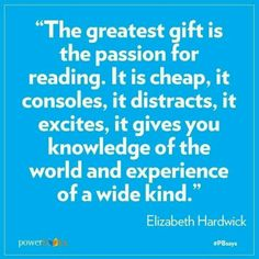 """The greatest gift is the passion for reading. It is cheap, it consoles, it distracts, it excites, it gives you knowledge of the world and experience of a wide kind."" Elizabeth Hardwick"