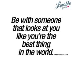 """""""Be with someone that looks at you like you're the best thing in the world."""" - oh.. yes. 