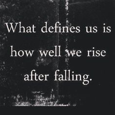 """What defines us is how well we rise after falling."""